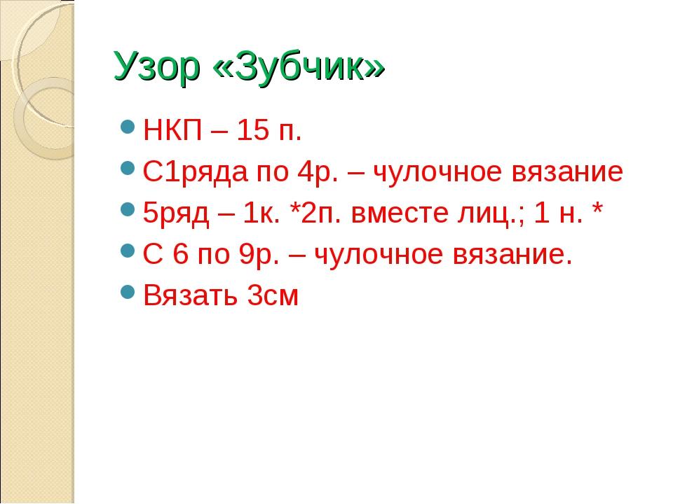 Узор «Зубчик» НКП – 15 п. С1ряда по 4р. – чулочное вязание 5ряд – 1к. *2п. вм...