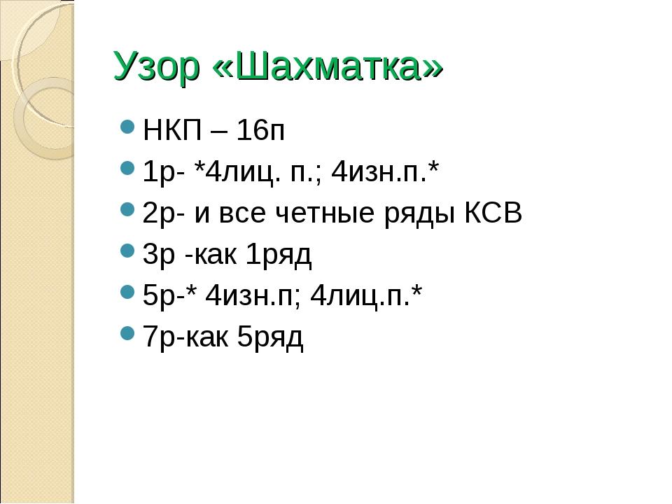 Узор «Шахматка» НКП – 16п 1р- *4лиц. п.; 4изн.п.* 2р- и все четные ряды КСВ 3...