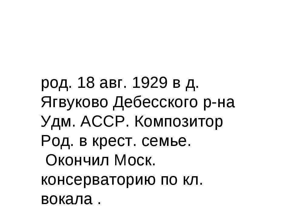 род. 18 авг. 1929 в д. Ягвуково Дебесского р-на Удм. АССР. Композитор Род. в...