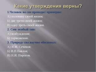 1.Человек во сне проводит примерно: А) половину своей жизни; Б) две трети сво