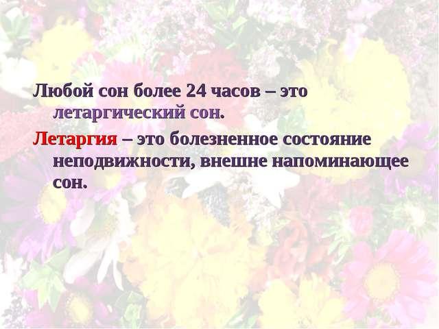 Любой сон более 24 часов – это летаргический сон. Летаргия – это болезненное...