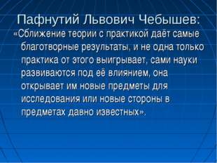 Пафнутий Львович Чебышев: «Сближение теории с практикой даёт самые благотворн