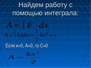Найдем работу с помощью интеграла: Если х=0, А=0, то С=0