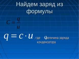 Найдем заряд из формулы , где - величина заряда конденсатора