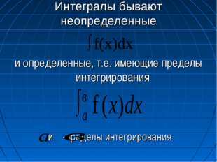 Интегралы бывают неопределенные и определенные, т.е. имеющие пределы интегрир