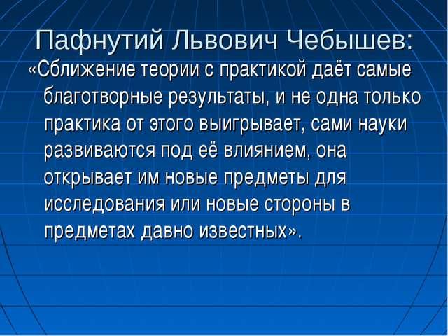 Пафнутий Львович Чебышев: «Сближение теории с практикой даёт самые благотворн...