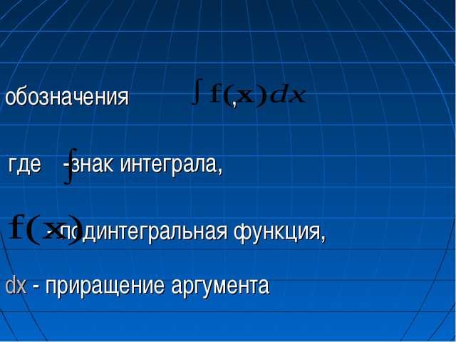 обозначения , где -знак интеграла, - подинтегральная функция, dx - приращение...