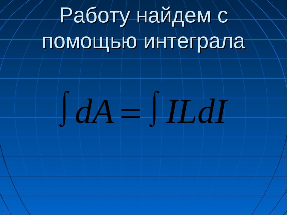 Работу найдем с помощью интеграла