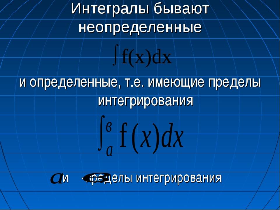 Интегралы бывают неопределенные и определенные, т.е. имеющие пределы интегрир...