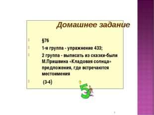 §76 1-я группа - упражнение 433; 2 группа - выписать из сказки-были М.Пришви