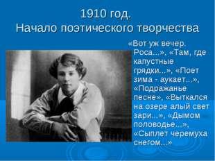 1910 год. Начало поэтического творчества «Вот уж вечер. Роса...», «Там, где к