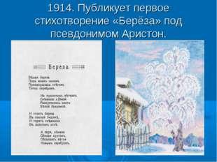 1914. Публикует первое стихотворение «Берёза» под псевдонимом Аристон.