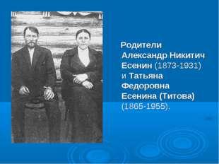 Родители Александр Никитич Есенин (1873-1931) и Татьяна Федоровна Есенина (Т