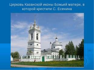 Церковь Казанской иконы Божьей матери, в которой крестили С. Есенина