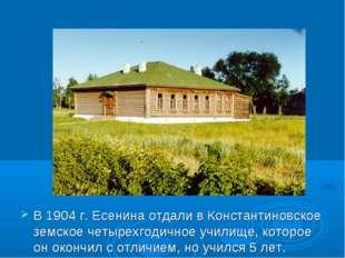 В 1904 г. Есенина отдали в Константиновское земское четырехгодичное училище,
