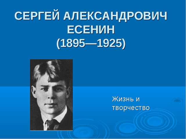 СЕРГЕЙ АЛЕКСАНДРОВИЧ ЕСЕНИН (1895—1925) Жизнь и творчество