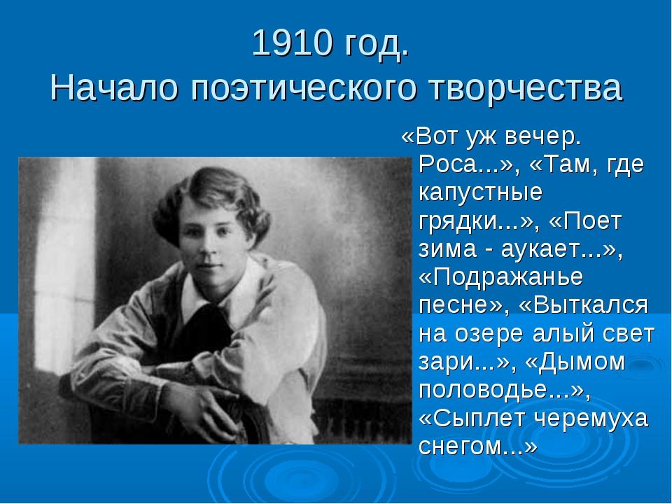 1910 год. Начало поэтического творчества «Вот уж вечер. Роса...», «Там, где к...