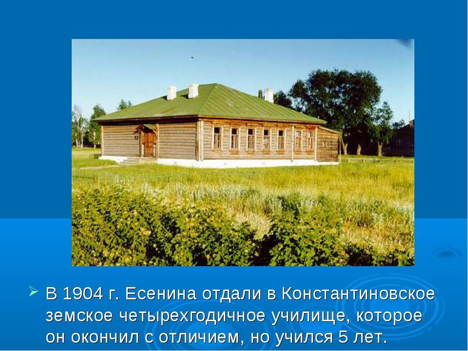 В 1904 г. Есенина отдали в Константиновское земское четырехгодичное училище,...