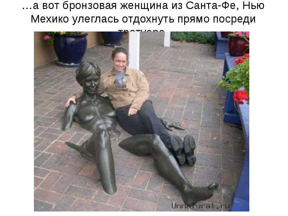 …а вот бронзовая женщина из Санта-Фе, Нью Мехико улеглась отдохнуть прямо пос...