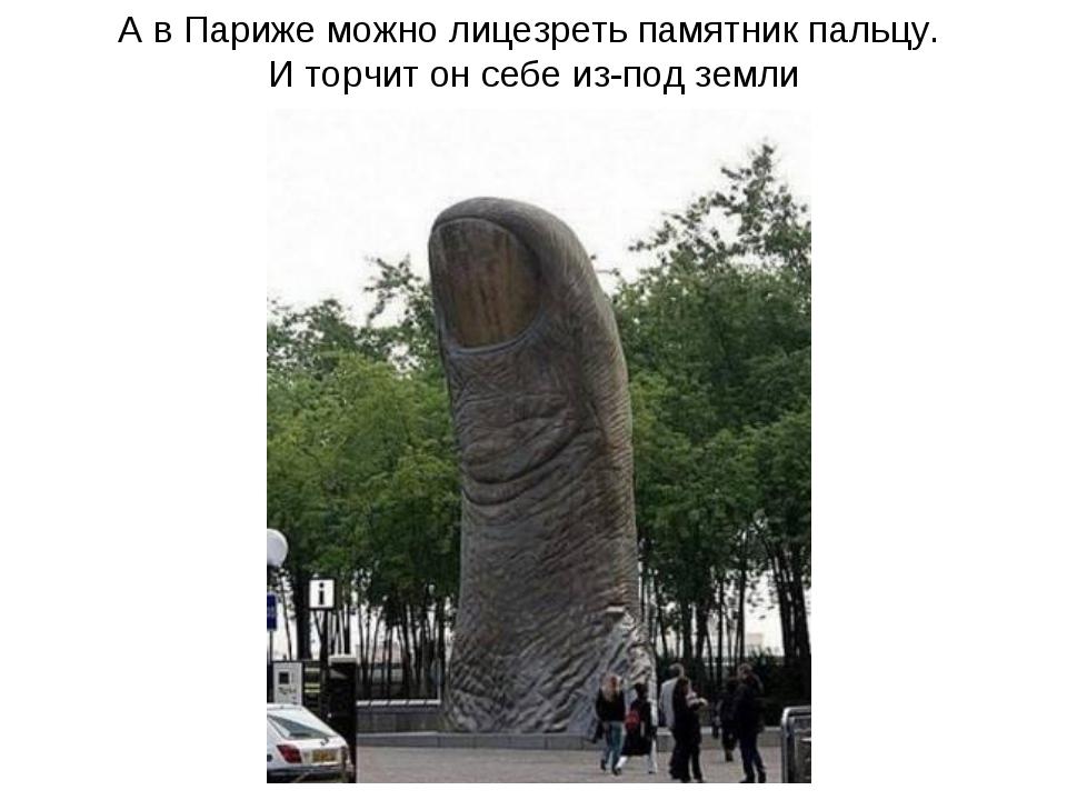 А в Париже можно лицезреть памятник пальцу. И торчит он себе из-под земли