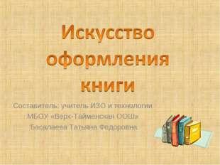 Составитель: учитель ИЗО и технологии МБОУ «Верх-Тайменская ООШ» Басалаева Та