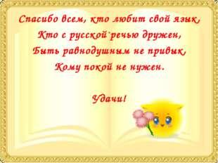 Спасибо всем, кто любит свой язык, Кто с русской речью дружен, Быть равнодушн