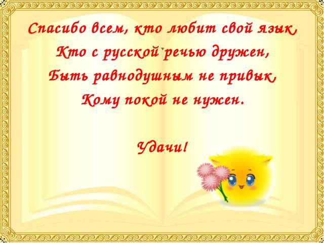 Спасибо всем, кто любит свой язык, Кто с русской речью дружен, Быть равнодушн...