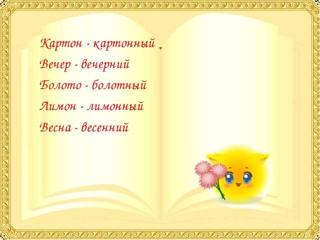 Картон - картонный Вечер - вечерний Болото - болотный Лимон - лимонный Весна...
