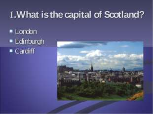 1.What is the capital of Scotland? London Edinburgh Cardiff