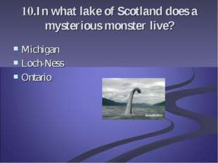 10.In what lake of Scotland does a mysterious monster live? Michigan Loch-Nes