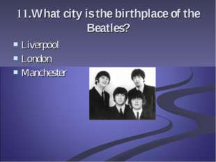 11.What city is the birthplace of the Beatles? Liverpool London Manchester