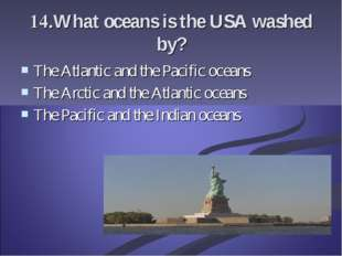 14.What oceans is the USA washed by? The Atlantic and the Pacific oceans The