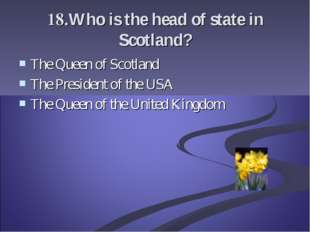 18.Who is the head of state in Scotland? The Queen of Scotland The President