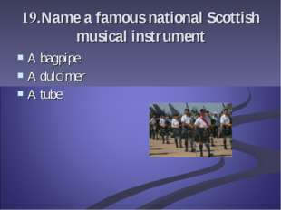 19.Name a famous national Scottish musical instrument A bagpipe A dulcimer A