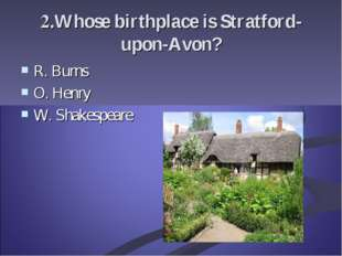 2.Whose birthplace is Stratford-upon-Avon? R. Burns O. Henry W. Shakespeare
