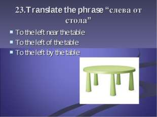 "23.Translate the phrase ""слева от стола"" To the left near the table To the le"