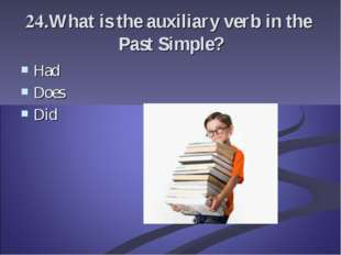 24.What is the auxiliary verb in the Past Simple? Had Does Did