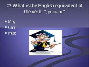 "27.What is the English equivalent of the verb ""должен"" May Can must"