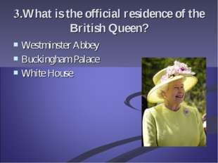 3.What is the official residence of the British Queen? Westminster Abbey Buck