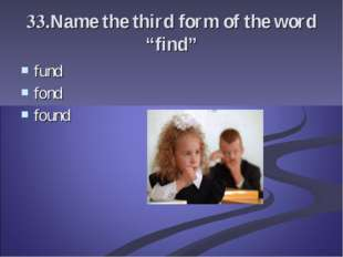 "33.Name the third form of the word ""find"" fund fond found"