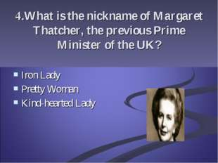 4.What is the nickname of Margaret Thatcher, the previous Prime Minister of t