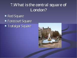 7.What is the central square of London? Red Square Forecourt Square Trafalgar
