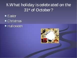 8.What holiday is celebrated on the 31st of October? Easter Christmas Halloween