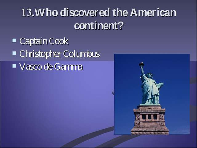 13.Who discovered the American continent? Captain Cook Christopher Columbus V...