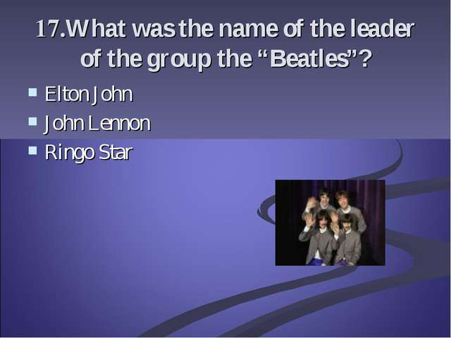 "17.What was the name of the leader of the group the ""Beatles""? Elton John Joh..."