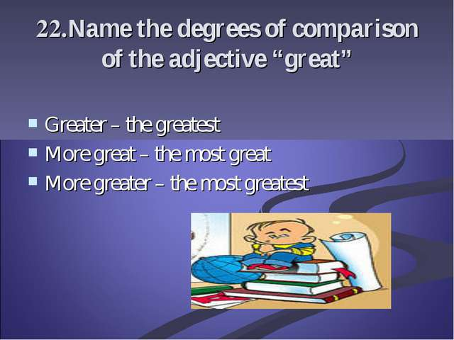 "22.Name the degrees of comparison of the adjective ""great"" Greater – the grea..."