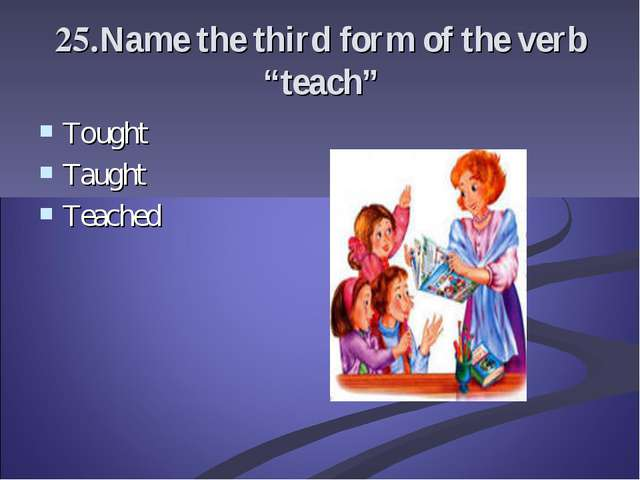 "25.Name the third form of the verb ""teach"" Tought Taught Teached"