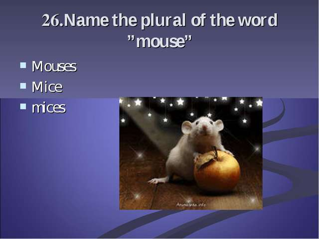 "26.Name the plural of the word ""mouse"" Mouses Mice mices"