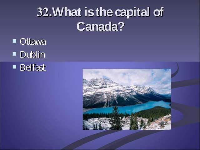 32.What is the capital of Canada? Ottawa Dublin Belfast