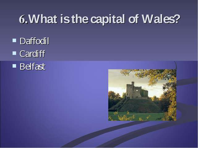 6.What is the capital of Wales? Daffodil Cardiff Belfast